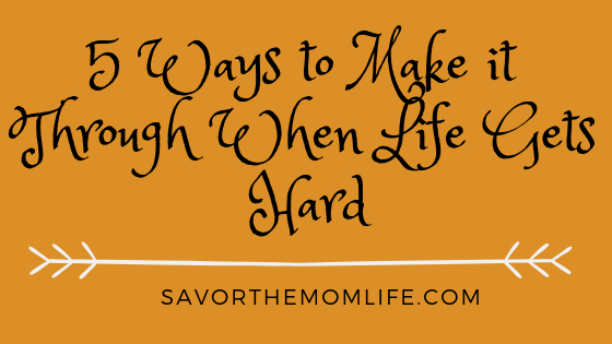 5 Ways to Make it Through When Life Gets Hard (1)