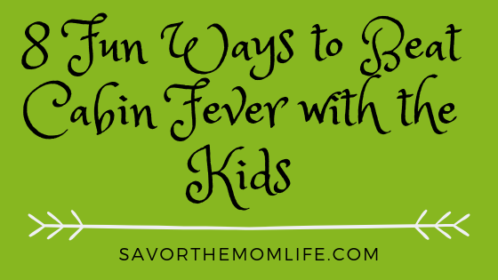 8 Fun Ways to Beat Cabin Fever with the Kids