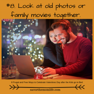 Look at old photos of family movies together. 8 Frugal and Free Ways to Celebrate Valentines Day after the Kids go to Bed.