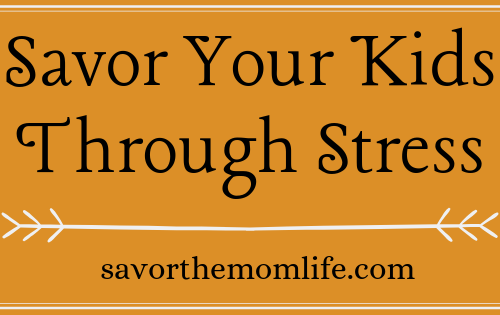 Savor Your Kids Through the Stress