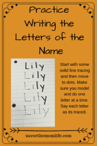 Practice Writing the Letters of the Name- Name Games for Letter Learning.Start with some solid line tracing and then move to dots. Make sure you model and do one letter at a time. Say each letter as its traced.