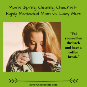 """Pat yourself on the back and have a coffee break.""Mom's Spring Cleaning Checklist- Highly Motivated Mom vs. Lazy Mom"