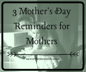3 Mother's Day Reminders for Mothers