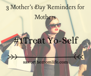 3 Mother's Day Reminders for Mothers- Treat Yo-Self