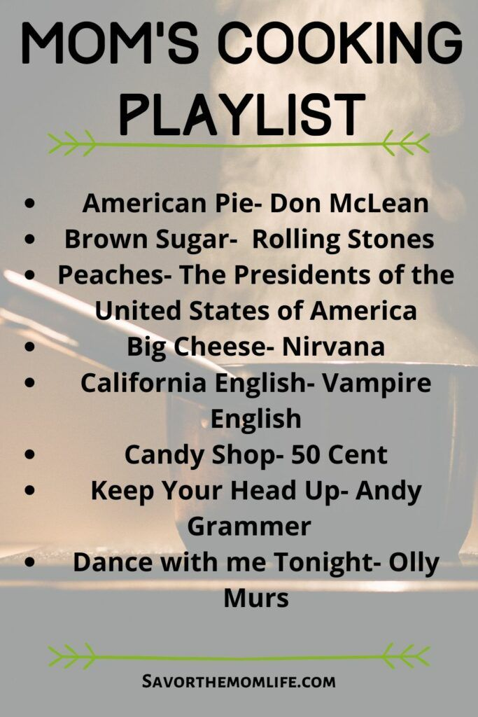 Mom's Cooking Playlist American Pie- Don McLean Brown Sugar-  Rolling Stones  Peaches- The Presidents of the United States of America Big Cheese- Nirvana California English- Vampire English Candy Shop- 50 Cent Keep Your Head Up- Andy Grammer   Dance with me Tonight- Olly Murs