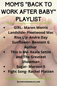 "Mom's ""Back to Work After Baby"" Playlist GIRL- Maren Morris  Landslide- Fleetwood Mac Rise Up- Andre Day  Sunflower- Bennett G Authur  This is Me- Keala Settle and The Greatest Showman Sugar- Maroon 5 Fight Song- Rachel Platten"