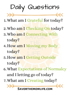 Daily Questions What am I Grateful for today? Who am I Checking On today? Who am I Connecting With today? How am I Moving my Body today? How am I Getting Outside today? What Expectations of Normalcy and I letting go of today? What am I Creating today?