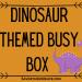 Dinosaur Themed Busy Box